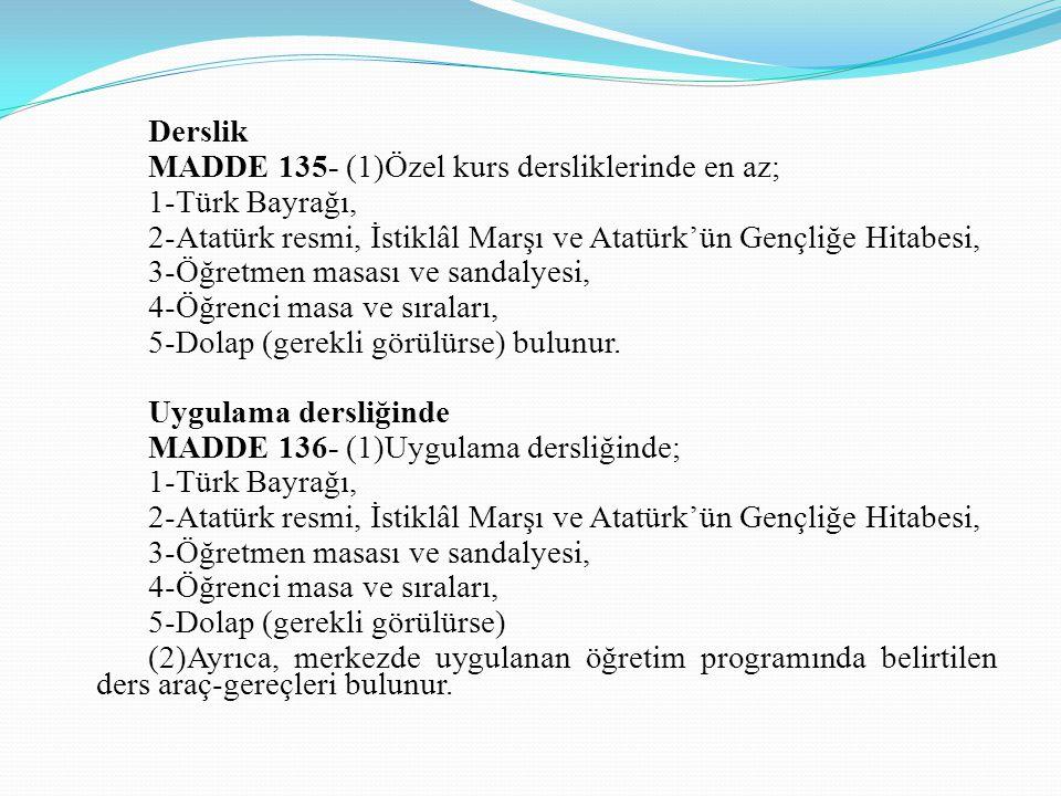 Derslik MADDE 135- (1)Özel kurs dersliklerinde en az; 1-Türk Bayrağı, 2-Atatürk resmi, İstiklâl Marşı ve Atatürk'ün Gençliğe Hitabesi, 3-Öğretmen masa