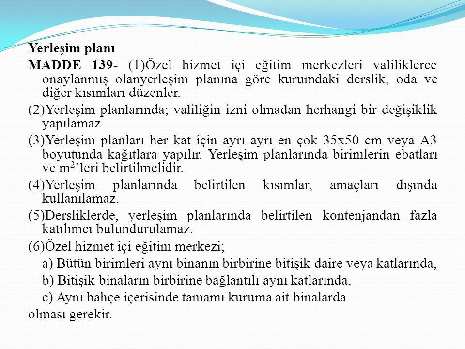 Yerleşim planı MADDE 139- (1)Özel hizmet içi eğitim merkezleri valiliklerce onaylanmış olanyerleşim planına göre kurumdaki derslik, oda ve diğer kısım
