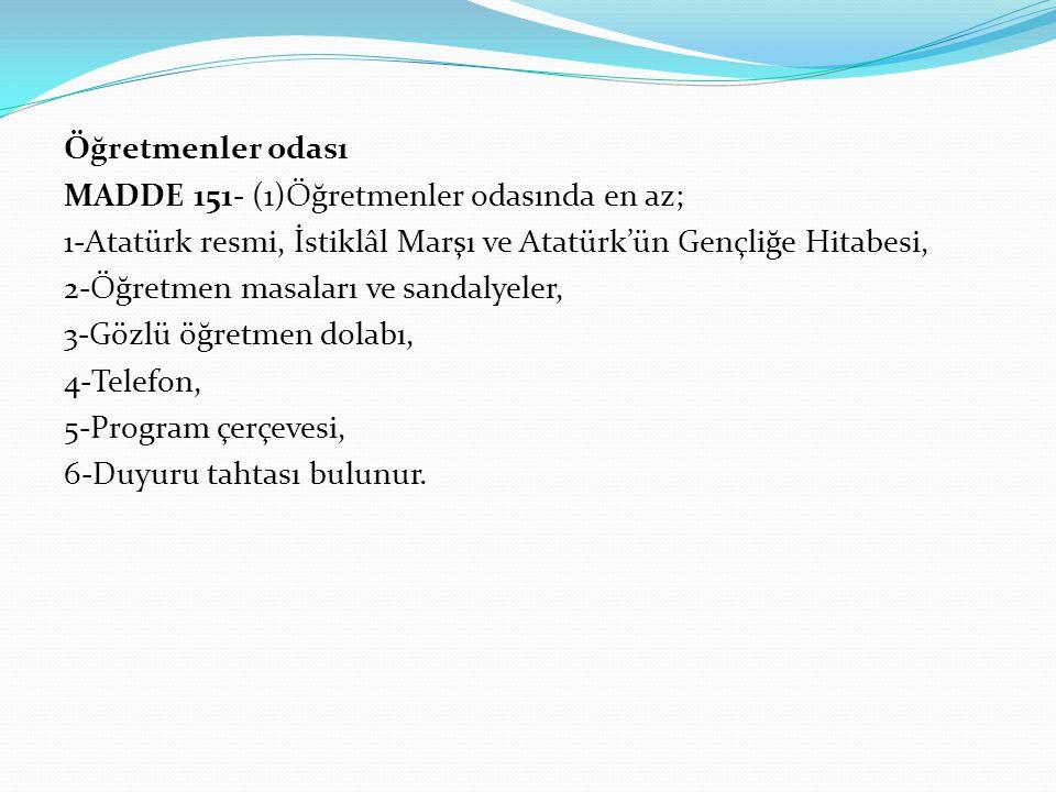 Öğretmenler odası MADDE 151- (1)Öğretmenler odasında en az; 1-Atatürk resmi, İstiklâl Marşı ve Atatürk'ün Gençliğe Hitabesi, 2-Öğretmen masaları ve sa