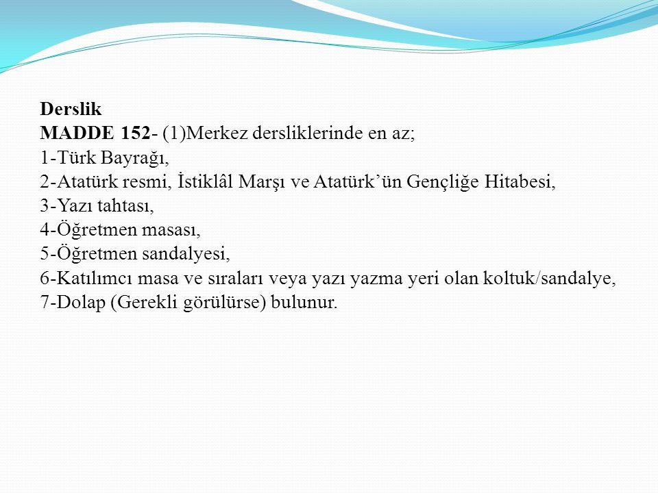 Derslik MADDE 152- (1)Merkez dersliklerinde en az; 1-Türk Bayrağı, 2-Atatürk resmi, İstiklâl Marşı ve Atatürk'ün Gençliğe Hitabesi, 3-Yazı tahtası, 4-
