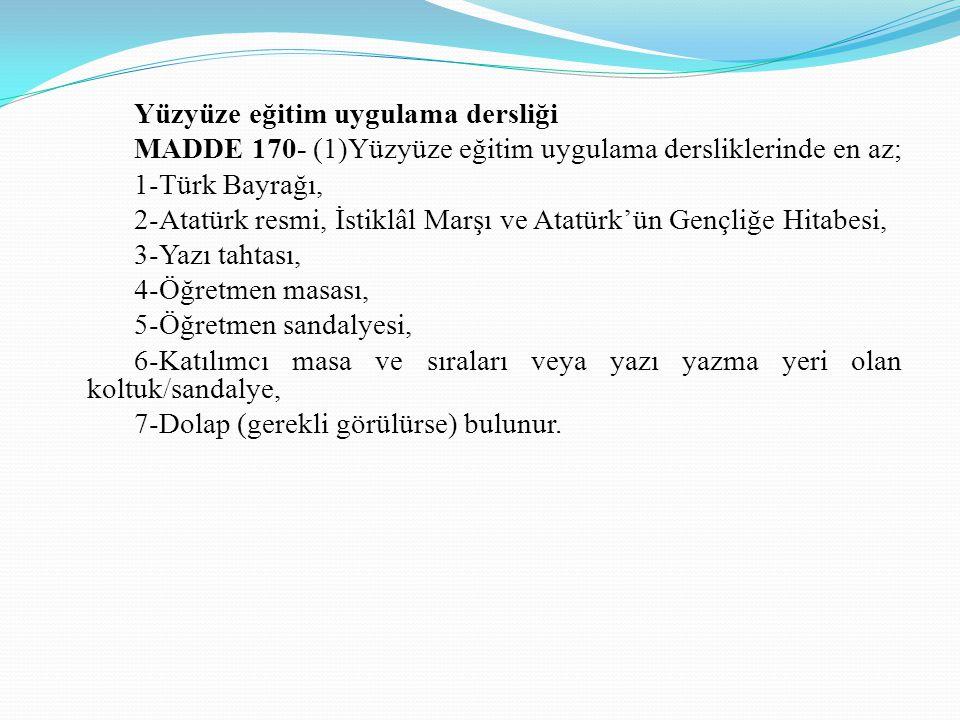 Yüzyüze eğitim uygulama dersliği MADDE 170- (1)Yüzyüze eğitim uygulama dersliklerinde en az; 1-Türk Bayrağı, 2-Atatürk resmi, İstiklâl Marşı ve Atatür