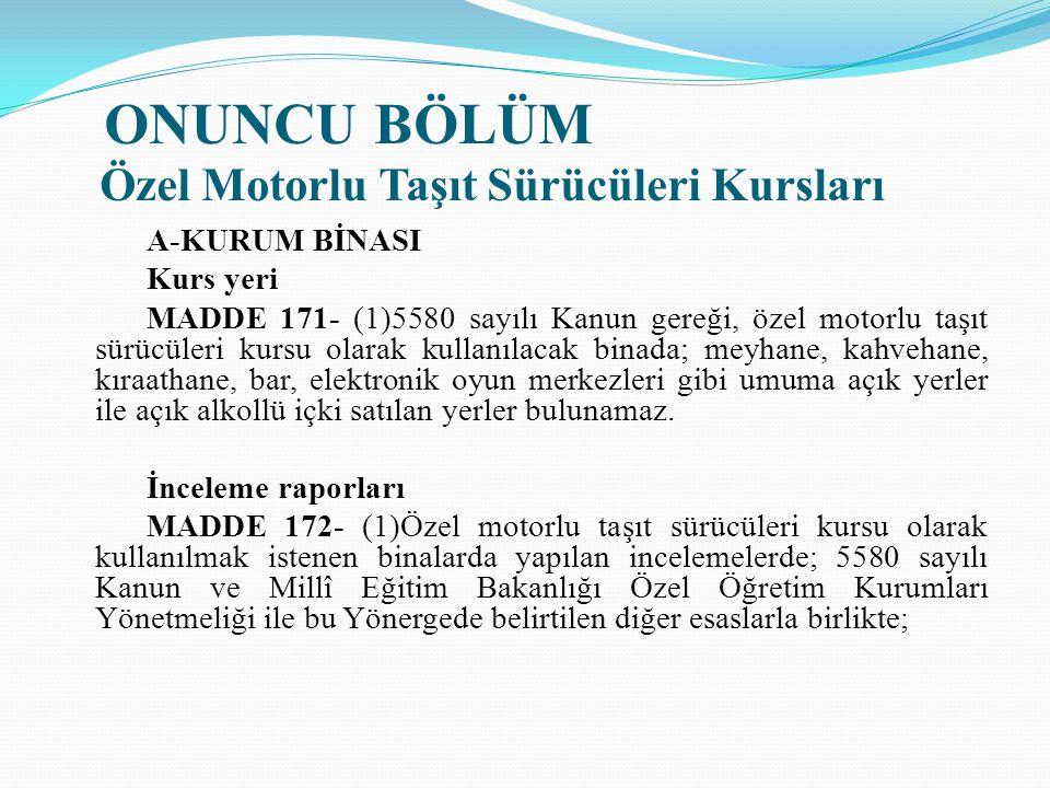 ONUNCU BÖLÜM Özel Motorlu Taşıt Sürücüleri Kursları A-KURUM BİNASI Kurs yeri MADDE 171- (1)5580 sayılı Kanun gereği, özel motorlu taşıt sürücüleri kur