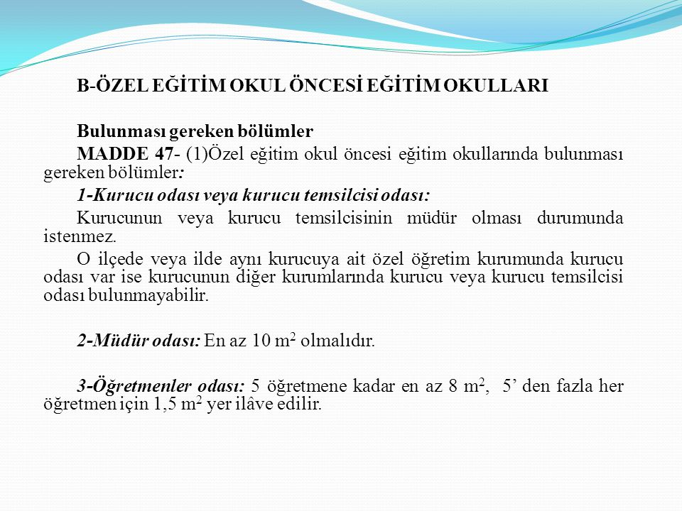 B-ÖZEL EĞİTİM OKUL ÖNCESİ EĞİTİM OKULLARI Bulunması gereken bölümler MADDE 47- (1)Özel eğitim okul öncesi eğitim okullarında bulunması gereken bölümle