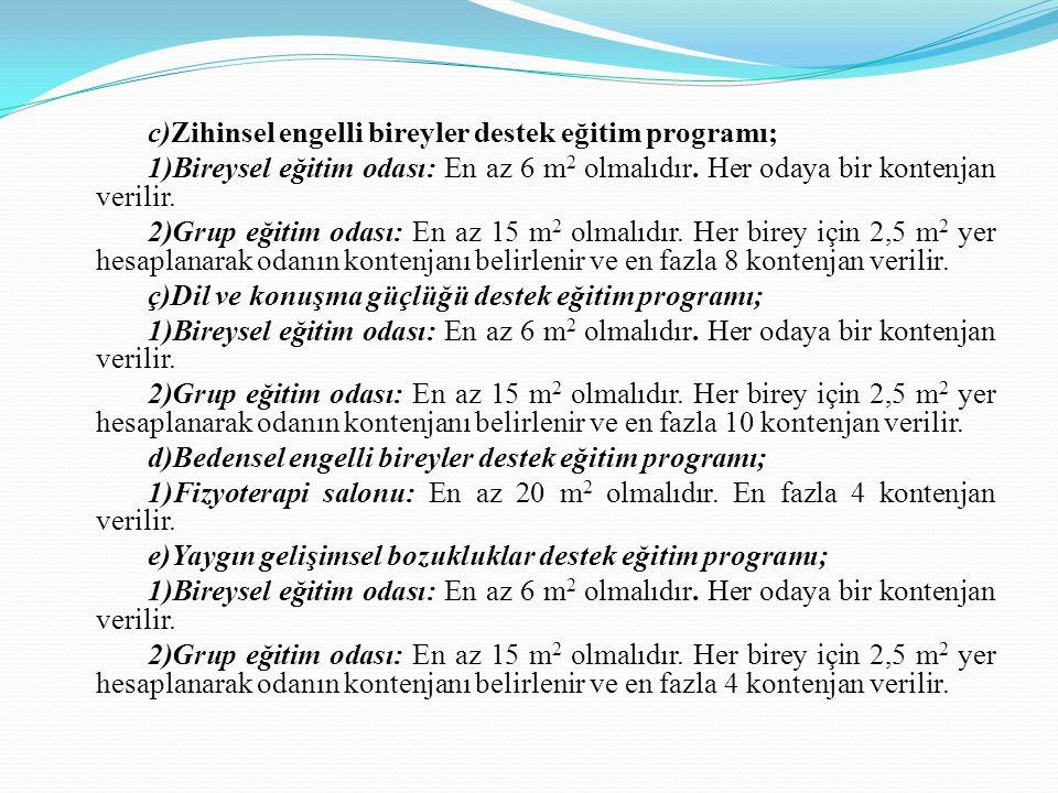 c)Zihinsel engelli bireyler destek eğitim programı; 1)Bireysel eğitim odası: En az 6 m 2 olmalıdır. Her odaya bir kontenjan verilir. 2)Grup eğitim oda