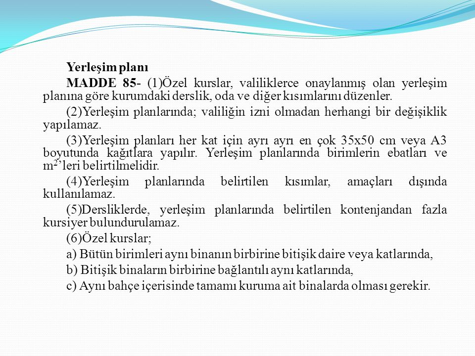 Yerleşim planı MADDE 85- (1)Özel kurslar, valiliklerce onaylanmış olan yerleşim planına göre kurumdaki derslik, oda ve diğer kısımlarını düzenler. (2)
