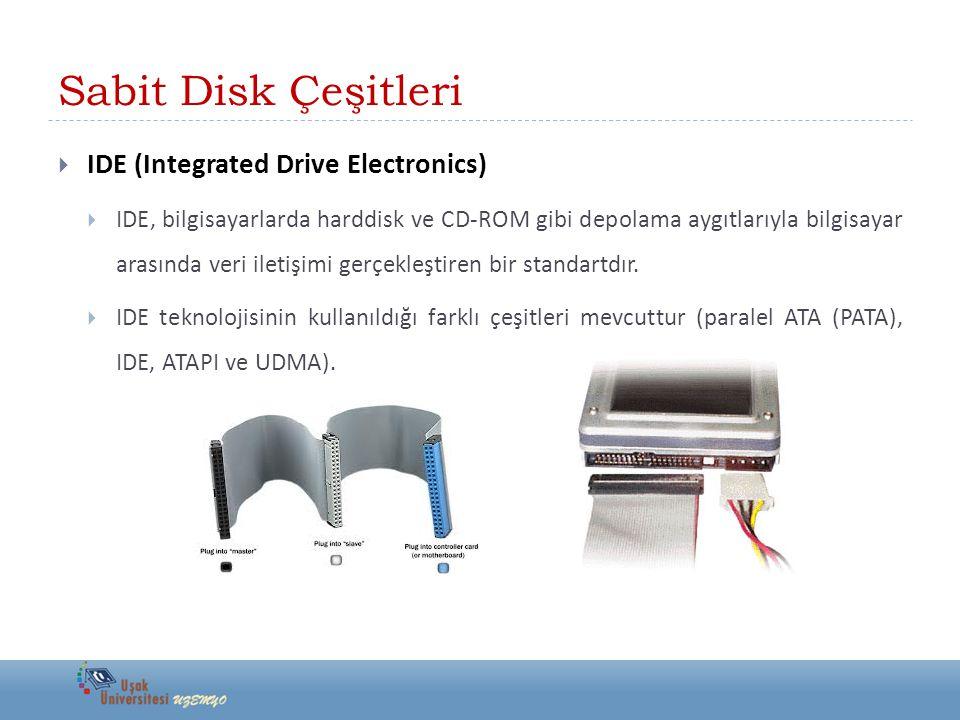 Sabit Disk Çeşitleri  IDE (Integrated Drive Electronics)  IDE, bilgisayarlarda harddisk ve CD-ROM gibi depolama aygıtlarıyla bilgisayar arasında veri iletişimi gerçekleştiren bir standartdır.