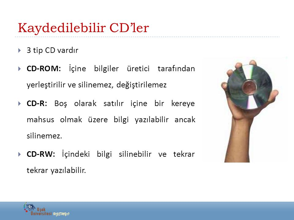 Kaydedilebilir CD'ler  3 tip CD vardır  CD-ROM: İçine bilgiler üretici tarafından yerleştirilir ve silinemez, değiştirilemez  CD-R: Boş olarak satılır içine bir kereye mahsus olmak üzere bilgi yazılabilir ancak silinemez.