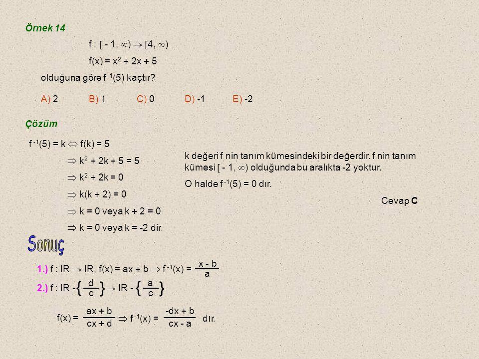 Örnek 13 f : A  B A = {a, b, c} B = {1, 2, 3} f 1 = {(a, 2), (b, 1), (c, 3)}  f 1 -1 = {(2, a), (1, b), (3, c)} f 2 = {(a, 1), (b, 1), (c, 1)}  f 2 -1 = {(1, a), (1, b), (1, c)} Burada f 1 in tersi olan f 1 -1 fonksiyondur.