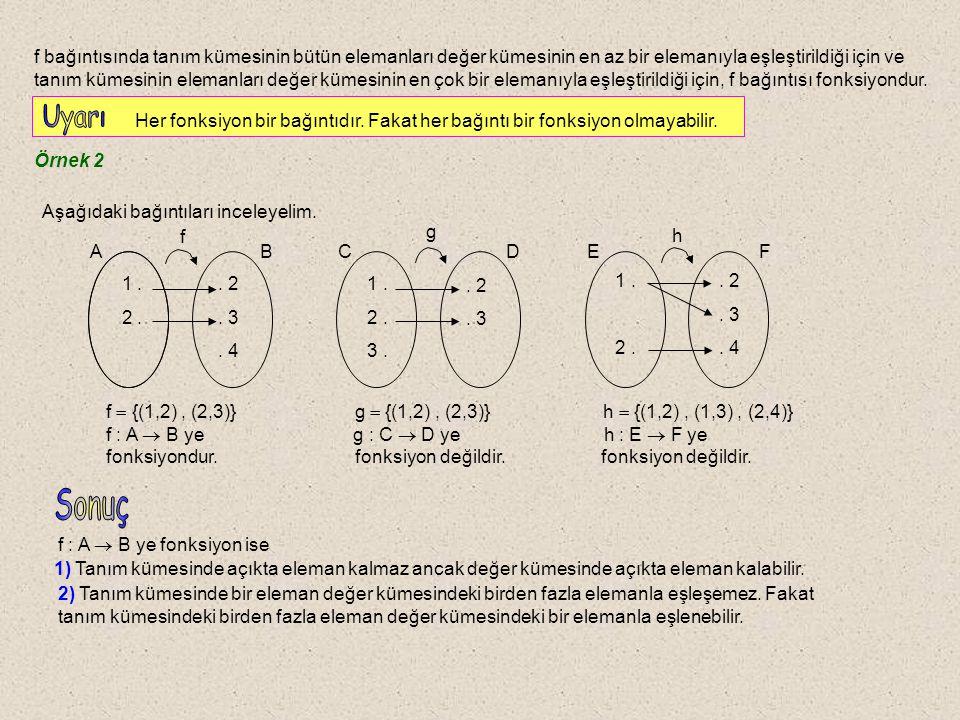f bağıntısında tanım kümesinin bütün elemanları değer kümesinin en az bir elemanıyla eşleştirildiği için ve tanım kümesinin elemanları değer kümesinin en çok bir elemanıyla eşleştirildiği için, f bağıntısı fonksiyondur.