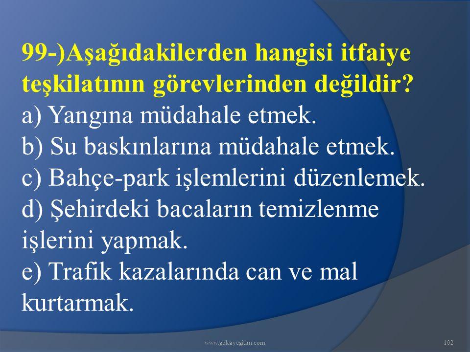 www.gokayegitim.com102 99-)Aşağıdakilerden hangisi itfaiye teşkilatının görevlerinden değildir.