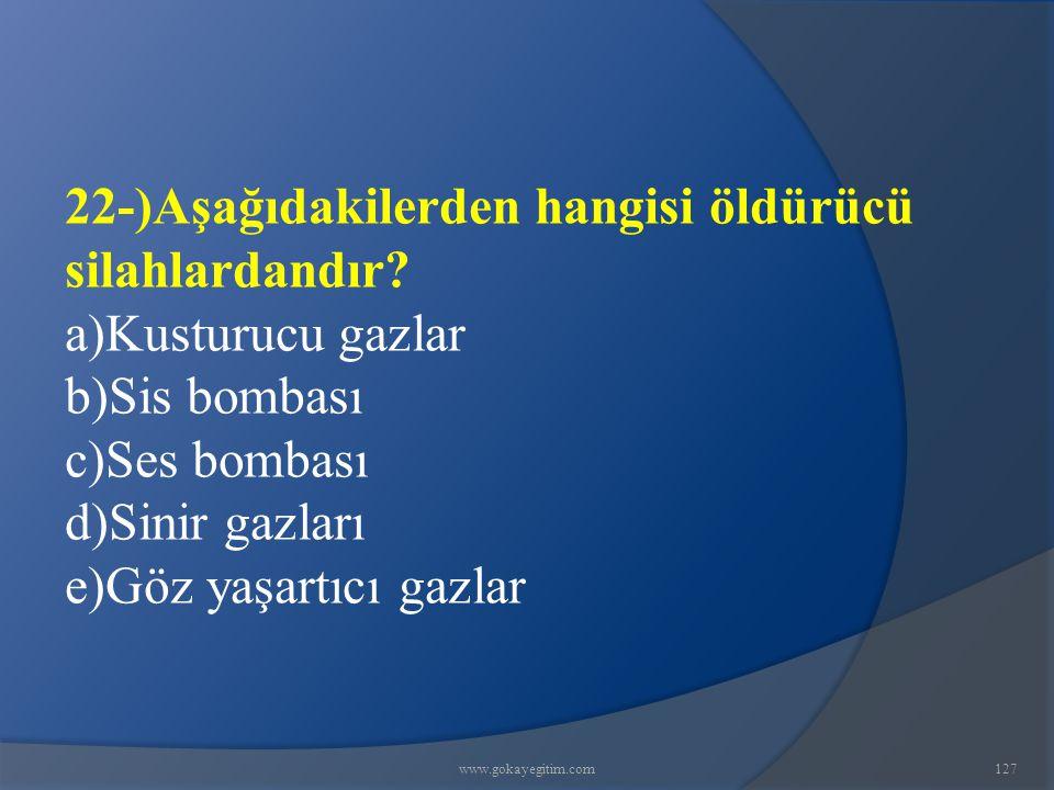 www.gokayegitim.com127 22-)Aşağıdakilerden hangisi öldürücü silahlardandır.
