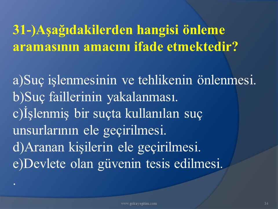 www.gokayegitim.com34 31-)Aşağıdakilerden hangisi önleme aramasının amacını ifade etmektedir.