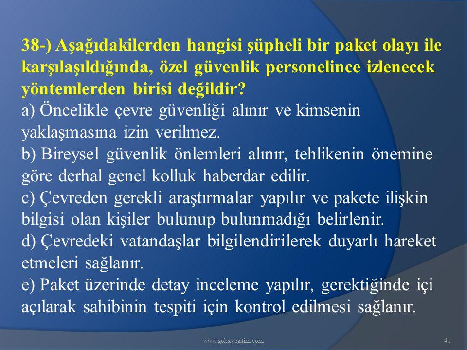www.gokayegitim.com41 38-) Aşağıdakilerden hangisi şüpheli bir paket olayı ile karşılaşıldığında, özel güvenlik personelince izlenecek yöntemlerden birisi değildir.