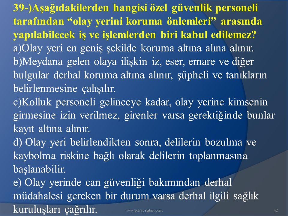 www.gokayegitim.com42 39-)Aşağıdakilerden hangisi özel güvenlik personeli tarafından olay yerini koruma önlemleri arasında yapılabilecek iş ve işlemlerden biri kabul edilemez.