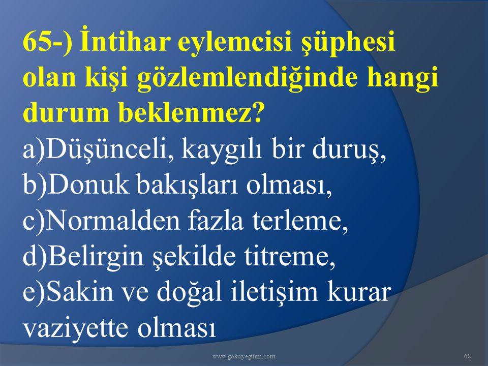 www.gokayegitim.com68 65-) İntihar eylemcisi şüphesi olan kişi gözlemlendiğinde hangi durum beklenmez.