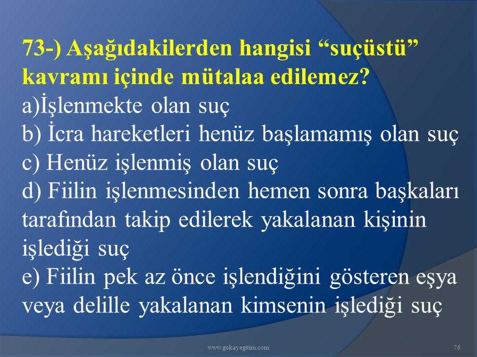 www.gokayegitim.com76 73-) Aşağıdakilerden hangisi suçüstü kavramı içinde mütalaa edilemez.