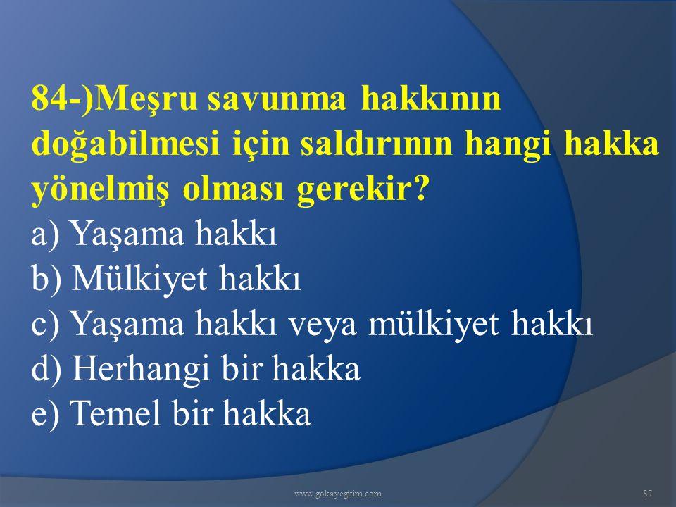 www.gokayegitim.com87 84-)Meşru savunma hakkının doğabilmesi için saldırının hangi hakka yönelmiş olması gerekir.