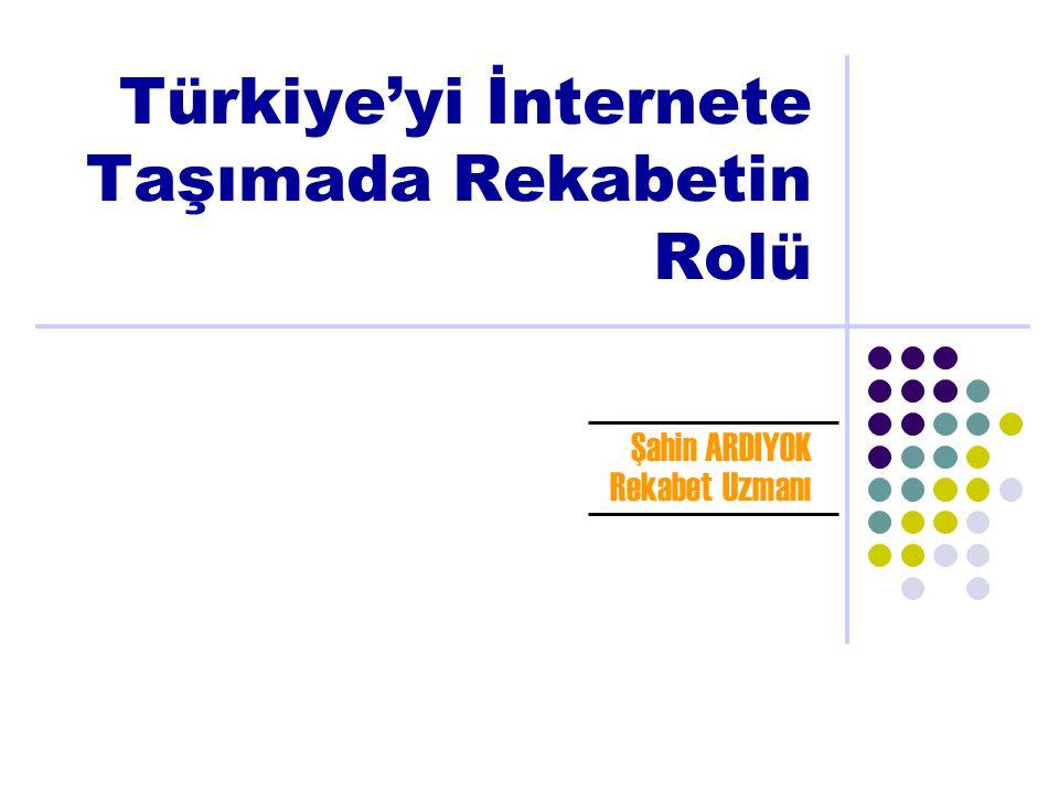 Türkiye'yi İnternete Taşımada Rekabetin Rolü Şahin ARDIYOK Rekabet Uzmanı