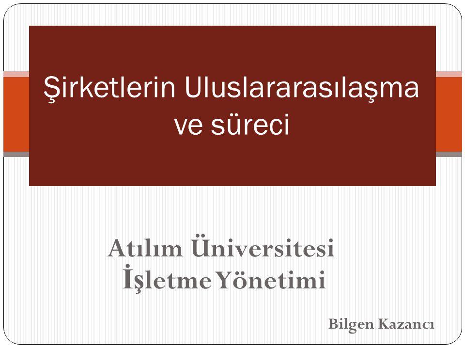 Atılım Üniversitesi İş letme Yönetimi Bilgen Kazancı Şirketlerin Uluslararasılaşma ve süreci