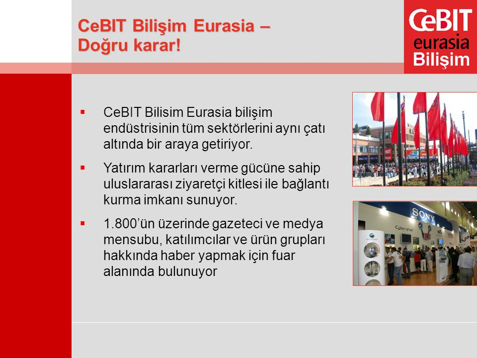  CeBIT Bilisim Eurasia bilişim endüstrisinin tüm sektörlerini aynı çatı altında bir araya getiriyor.  Yatırım kararları verme gücüne sahip uluslarar