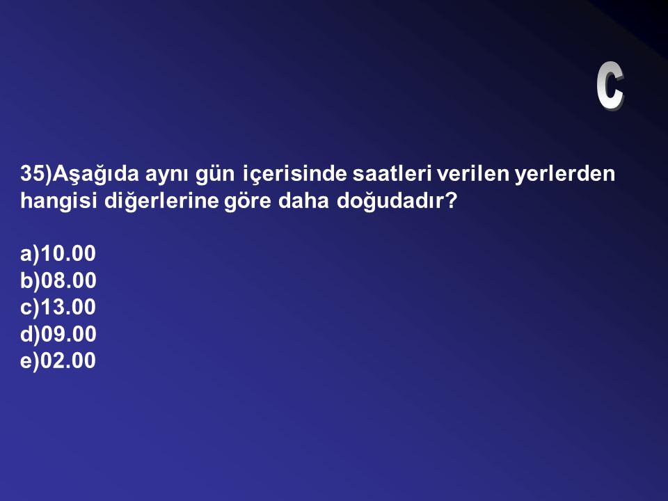 34)Güneş Türkiye'nin en doğusunda, ufukta en yüksek noktaya ulaştığında en batı ucunda yerel saat kaçtır? a)13.16 b)10.44 c)13.00 d)11.56 e)12.00
