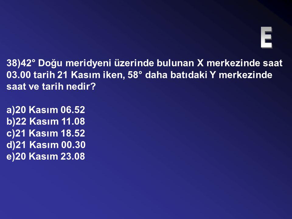 37)Aralarında 20°'lik meridyen farkı bulunan iki kentten batıdakinde saat 10.50 iken doğudaki kentte yerel saat kaçtır? a)09.30 b)11.30 c)10.20 d)09.0