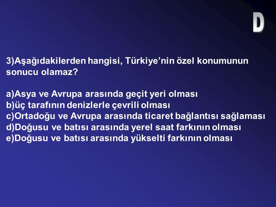 3)Aşağıdakilerden hangisi, Türkiye'nin özel konumunun sonucu olamaz.