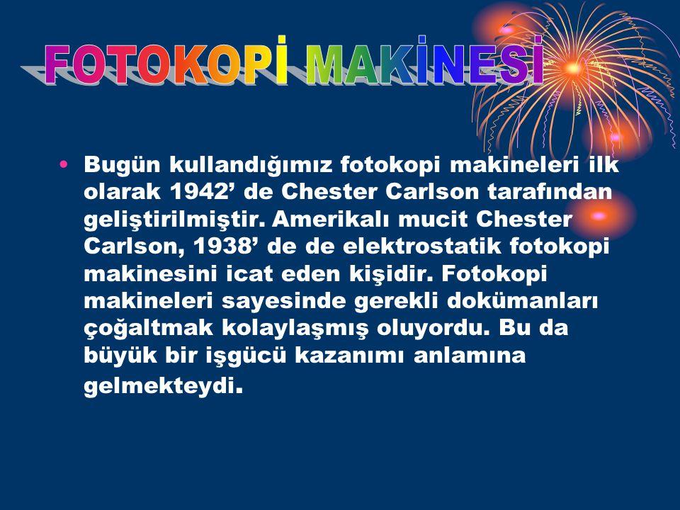 •Bugün kullandığımız fotokopi makineleri ilk olarak 1942' de Chester Carlson tarafından geliştirilmiştir.
