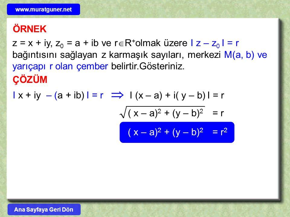 ÖRNEK z = x + iy, z 0 = a + ib ve r  R + olmak üzere I z – z 0 I = r bağıntısını sağlayan z karmaşık sayıları, merkezi M(a, b) ve yarıçapı r olan çem