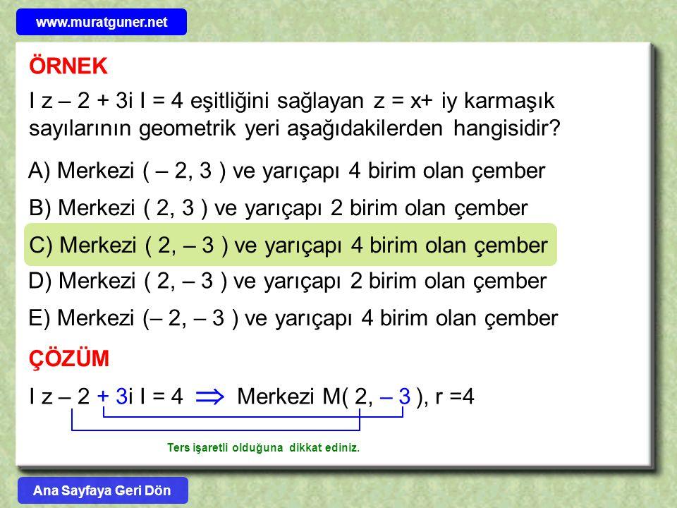 ÖRNEK I z – 2 + 3i I = 4 eşitliğini sağlayan z = x+ iy karmaşık sayılarının geometrik yeri aşağıdakilerden hangisidir? A) Merkezi ( – 2, 3 ) ve yarıça