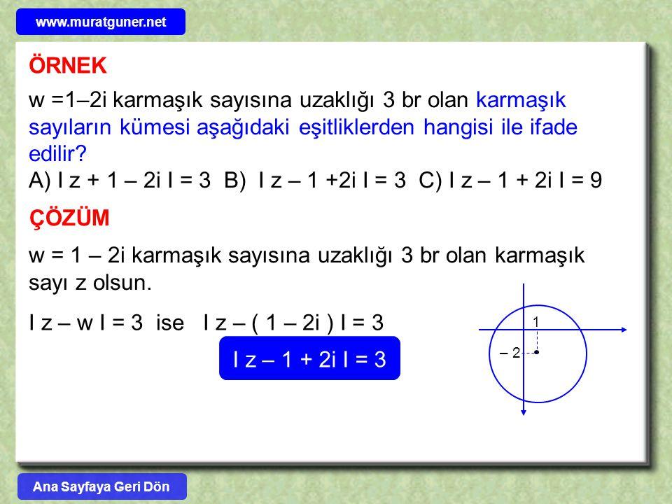 ÖRNEK w =1–2i karmaşık sayısına uzaklığı 3 br olan karmaşık sayıların kümesi aşağıdaki eşitliklerden hangisi ile ifade edilir? A) I z + 1 – 2i I = 3 B