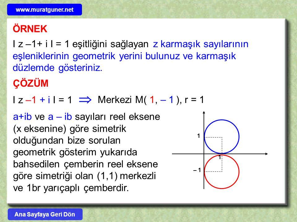 ÖRNEK I z –1+ i I = 1 eşitliğini sağlayan z karmaşık sayılarının eşleniklerinin geometrik yerini bulunuz ve karmaşık düzlemde gösteriniz. ÇÖZÜM I z –1
