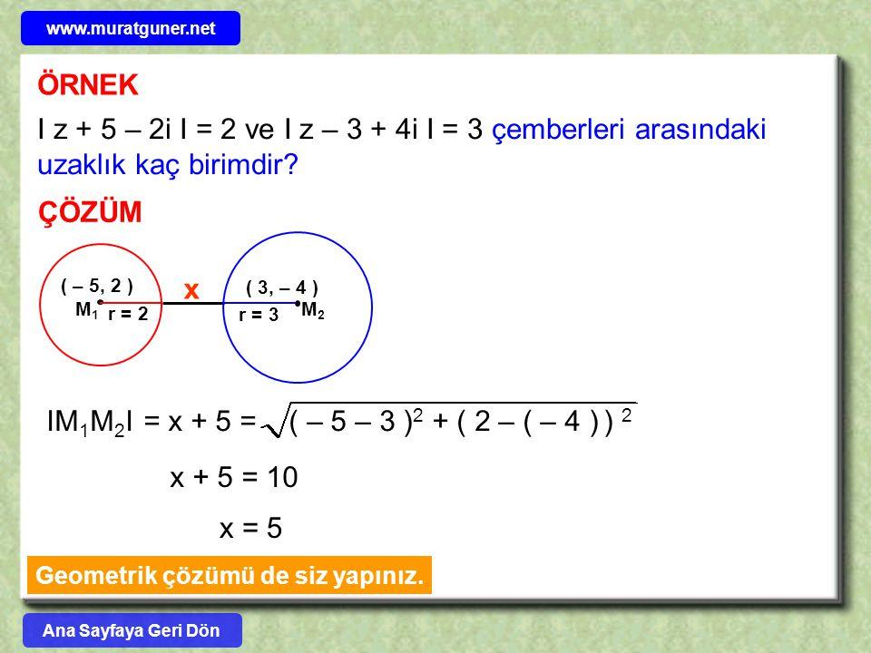 ÖRNEK I z + 5 – 2i I = 2 ve I z – 3 + 4i I = 3 çemberleri arasındaki uzaklık kaç birimdir? ÇÖZÜM ( – 5, 2 ) r = 2 ( 3, – 4 ) r = 3 IM 1 M 2 I = x + 5