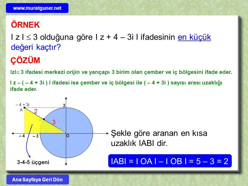 ÖRNEK I z I  3 olduğuna göre I z + 4 – 3i I ifadesinin en küçük değeri kaçtır? ÇÖZÜM IzI  3 ifadesi merkezi orijin ve yarıçapı 3 birim olan çember v