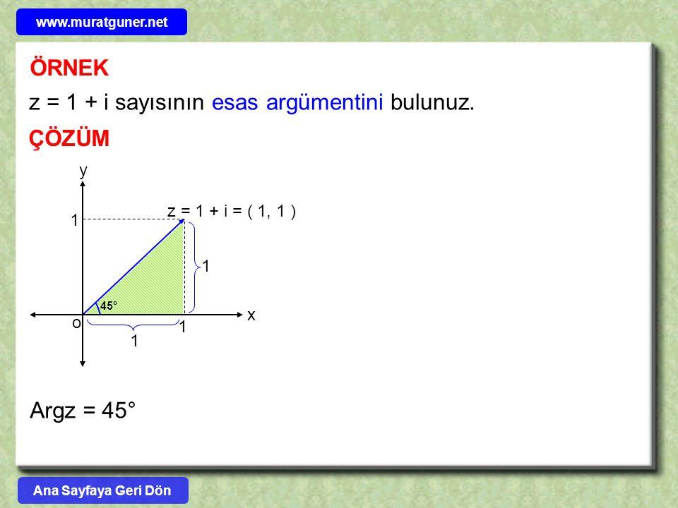 z = 1 + i sayısının esas argümentini bulunuz. ÖRNEK ÇÖZÜM x y z = 1 + i = ( 1, 1 ) o 1 1 1 1 45° Argz = 45° Ana Sayfaya Geri Dön www.muratguner.net