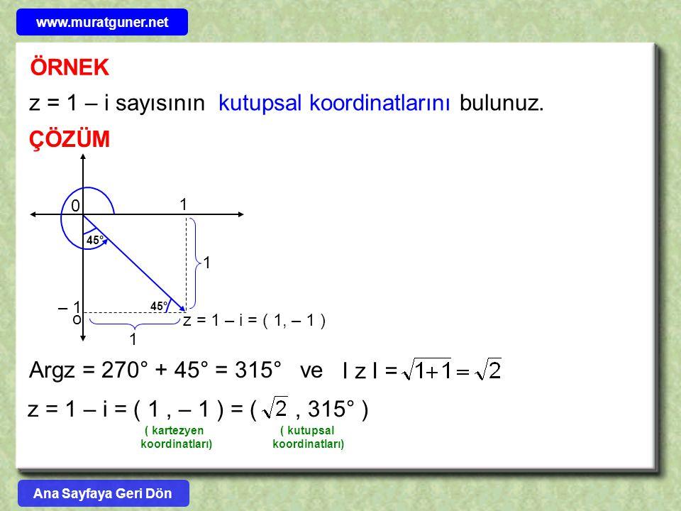 ÖRNEK z = 1 – i sayısının kutupsal koordinatlarını bulunuz. ÇÖZÜM z = 1 – i = ( 1, – 1 ) o – 1 0 1 1 45° 1 Argz = 270° + 45° = 315° ve z = 1 – i = ( 1