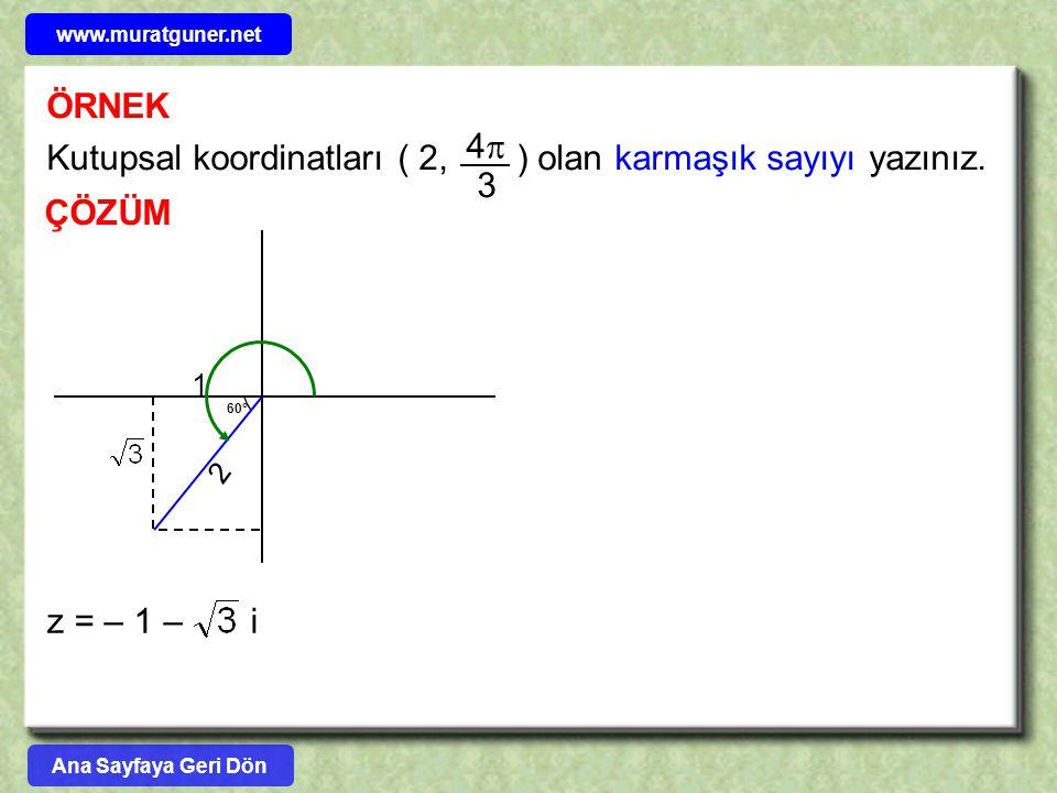 ÖRNEK Kutupsal koordinatları ( 2, ) olan karmaşık sayıyı yazınız. 44 3 ÇÖZÜM 60° 2 1 z = – 1 – i Ana Sayfaya Geri Dön www.muratguner.net