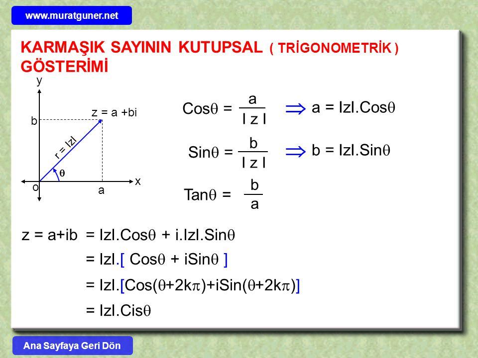 z = a+ib = IzI.Cos  + i.IzI.Sin  = IzI.[ Cos  + iSin  ] = IzI.Cis  = IzI.[Cos(  +2k  )+iSin(  +2k  )] x y z = a +bi o a b  r = IzI Cos  = a I z I Sin  = b I z I  a = IzI.Cos   b = IzI.Sin  Tan  = b a KARMAŞIK SAYININ KUTUPSAL ( TRİGONOMETRİK ) GÖSTERİMİ Ana Sayfaya Geri Dön www.muratguner.net