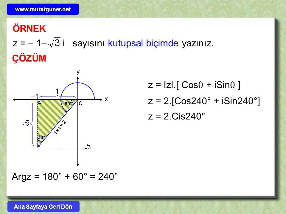 ÖRNEK ÇÖZÜM z = – 1– i sayısını kutupsal biçimde yazınız. y o 1 60° –1 I z I = 2 x 30° Argz = 180° + 60° = 240° z = 2.[Cos240° + iSin240°] z = IzI.[ C