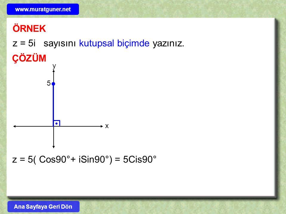 ÖRNEK ÇÖZÜM z = 5i sayısını kutupsal biçimde yazınız. y x 5 z = 5( Cos90°+ iSin90°) = 5Cis90° Ana Sayfaya Geri Dön www.muratguner.net