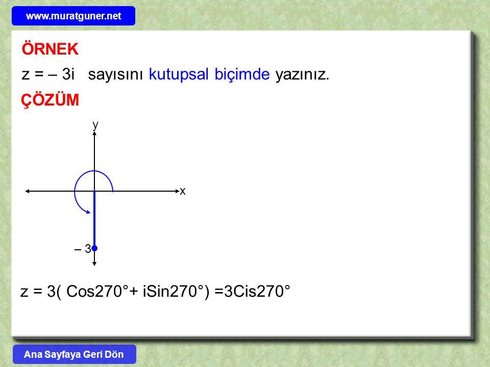 ÖRNEK ÇÖZÜM z = – 3i sayısını kutupsal biçimde yazınız. z = 3( Cos270°+ iSin270°) =3Cis270° y x – 3 Ana Sayfaya Geri Dön www.muratguner.net