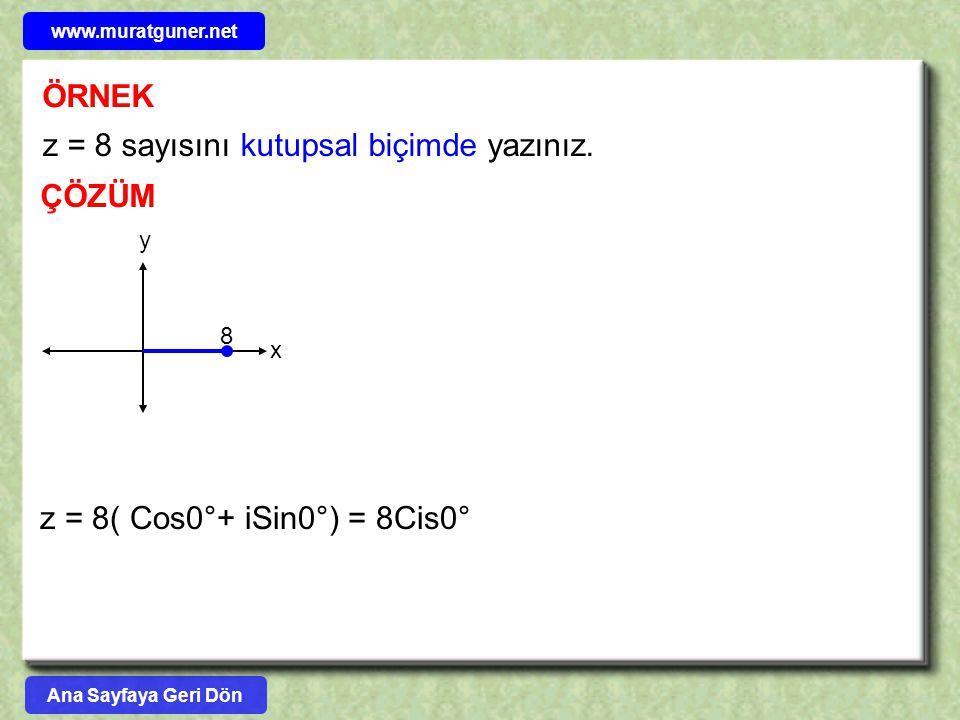 ÖRNEK ÇÖZÜM z = 8 sayısını kutupsal biçimde yazınız. z = 8( Cos0°+ iSin0°) = 8Cis0° y x 8 Ana Sayfaya Geri Dön www.muratguner.net