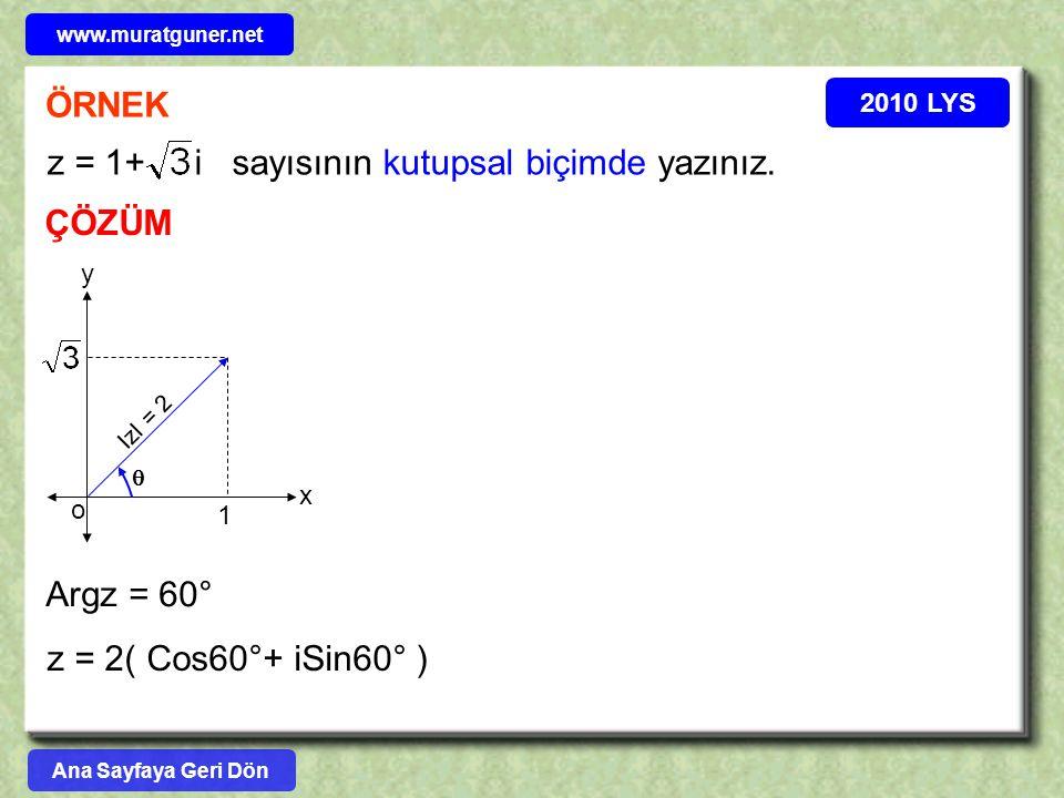 2010 LYS ÖRNEK z = 1+ i sayısının kutupsal biçimde yazınız. x y o 1  IzI = 2 ÇÖZÜM Argz = 60° z = 2( Cos60°+ iSin60° ) www.muratguner.net Ana Sayfaya