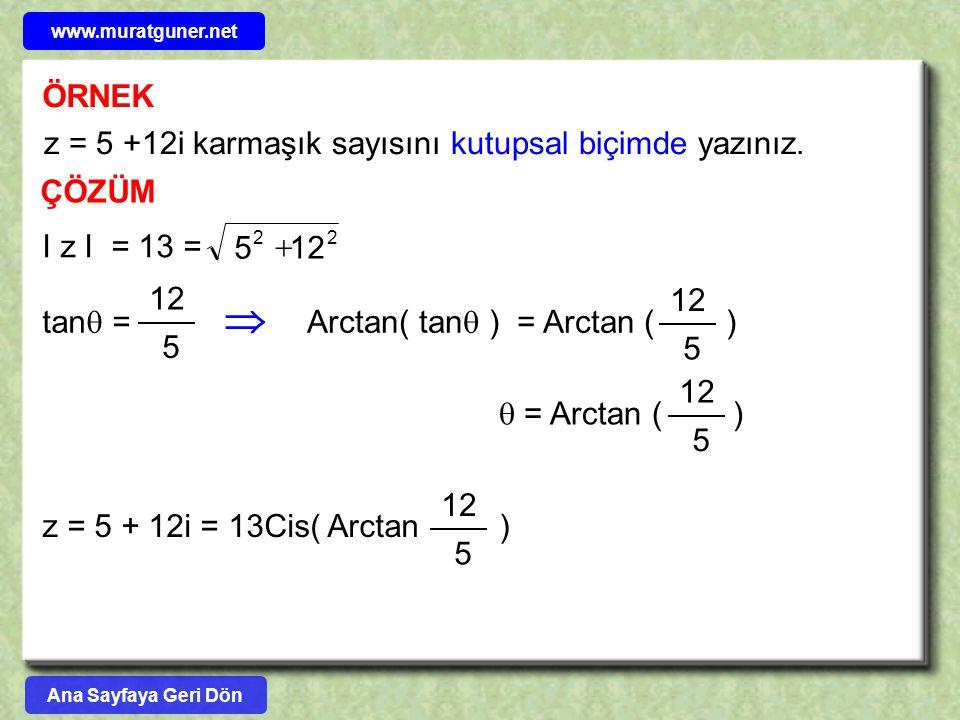 ÖRNEK ÇÖZÜM z = 5 +12i karmaşık sayısını kutupsal biçimde yazınız. I z I = 13 = 2 2 125  tan  = 5 12  Arctan( tan  ) = Arctan ( ) 5 12  = Arctan