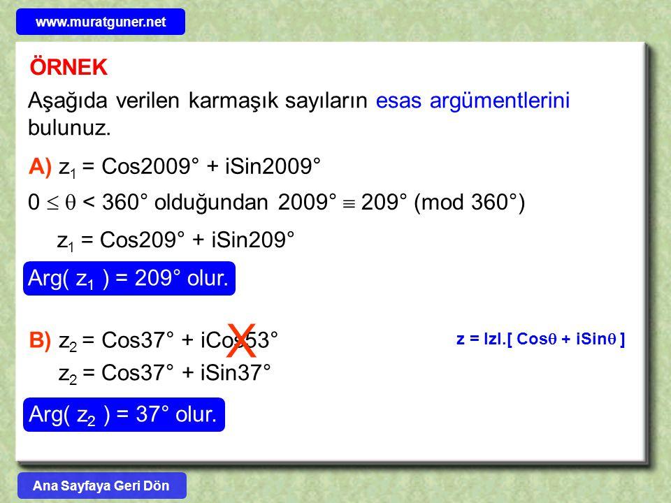 ÖRNEK Aşağıda verilen karmaşık sayıların esas argümentlerini bulunuz. A) z 1 = Cos2009° + iSin2009° 0   < 360° olduğundan 2009°  209° (mod 360°) z