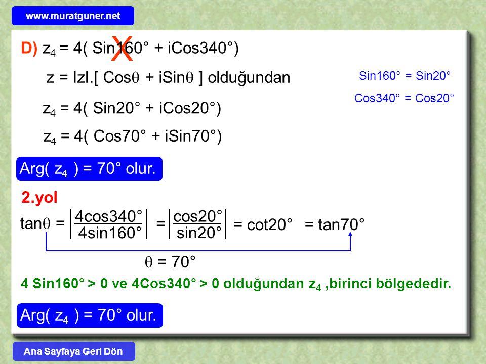 X D) z 4 = 4( Sin160° + iCos340°) z = IzI.[ Cos  + iSin  ] olduğundan z 4 = 4( Sin20° + iCos20°) z 4 = 4( Cos70° + iSin70°) Arg( z 4 ) = 70° olur. S