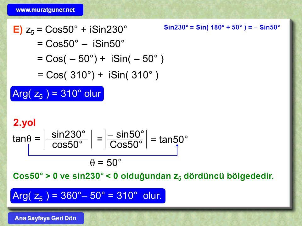E) z 5 = Cos50° + iSin230° Sin230° = Sin( 180° + 50° ) = – Sin50° = Cos50° – iSin50° = Cos( – 50°) + iSin( – 50° ) = Cos( 310°) + iSin( 310° ) Arg( z 5 ) = 310° olur 2.yol tan  = sin230° cos50°  = 50° Cos50° > 0 ve sin230° < 0 olduğundan z 5 dördüncü bölgededir.