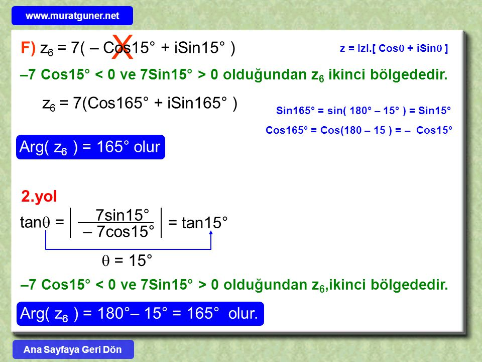 X F) z 6 = 7( – Cos15° + iSin15° ) z = IzI.[ Cos  + iSin  ] z 6 = 7(Cos165° + iSin165° ) Arg( z 6 ) = 165° olur Sin165° = sin( 180° – 15° ) = Sin15°