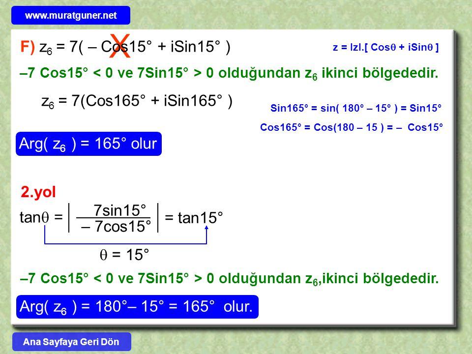 X F) z 6 = 7( – Cos15° + iSin15° ) z = IzI.[ Cos  + iSin  ] z 6 = 7(Cos165° + iSin165° ) Arg( z 6 ) = 165° olur Sin165° = sin( 180° – 15° ) = Sin15° Cos165° = Cos(180 – 15 ) = – Cos15° –7 Cos15° 0 olduğundan z 6 ikinci bölgededir.