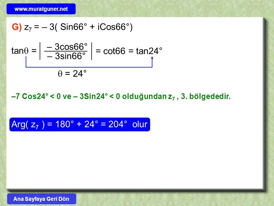G) z 7 = – 3( Sin66° + iCos66°) –7 Cos24° < 0 ve – 3Sin24° < 0 olduğundan z 7, 3. bölgededir. Arg( z 7 ) = 180° + 24° = 204° olur tan  = – 3cos66° –